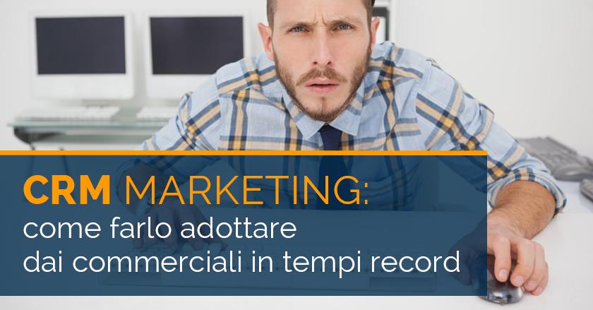 CRM Marketing: come farlo adottare dai commerciali in tempi record