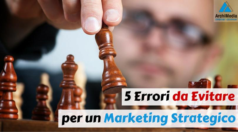 5 Errori da Evitare per un Marketing Strategico
