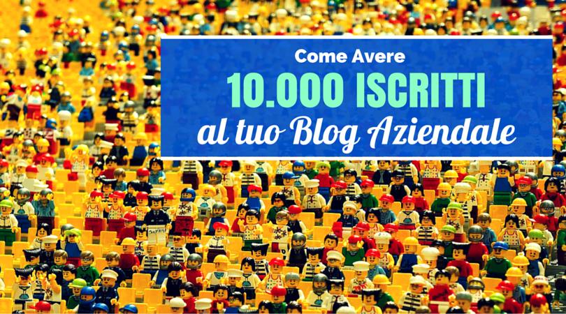 Come Avere 10.000 Iscritti al tuo Blog Aziendale