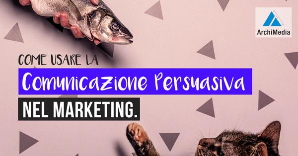 Come usare la Comunicazione Persuasiva nel Marketing.