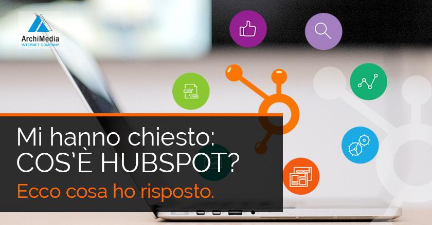 Mi hanno chiesto: cos'è HubSpot? Ecco cosa ho risposto.