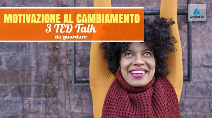 Motivazione al cambiamento: 3 TED Talks da guardare